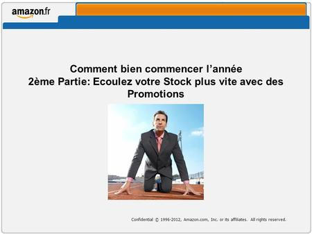 Confidential © 1996-2012, Amazon.com, Inc. or its affiliates. All rights reserved. Comment bien commencer lannée 2ème Partie: Ecoulez votre Stock plus.