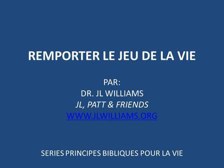 REMPORTER LE JEU DE LA VIE PAR: DR. JL WILLIAMS JL, PATT & FRIENDS WWW.JLWILLIAMS.ORG SERIES PRINCIPES BIBLIQUES POUR LA VIE.