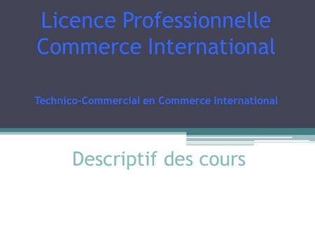 Licence Professionnelle Commerce International Technico-Commercial en Commerce International Descriptif des cours.