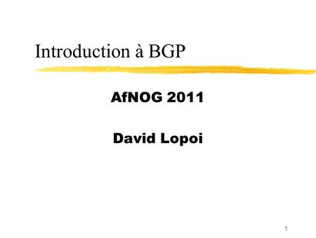 Introduction à BGP AfNOG 2011 David Lopoi.