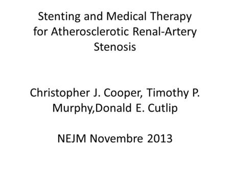 Stenting and Medical Therapy for Atherosclerotic Renal-Artery Stenosis Christopher J. Cooper, Timothy P. Murphy,Donald E. Cutlip NEJM Novembre 2013.