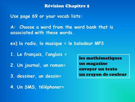 Révision Chapitre 2 Use page 69 or your vocab lists: A: Choose a word from the word bank that is associated with these words. ex) la radio, la musique.