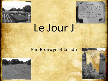 Le Jour J Par: Bronwyn et Ceilidh. June 6, 1944 My darling Maisie: Well, dearest, the above date will certainly go down in history. Some day our children.