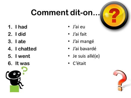 Comment dit-on... 1.I had 2.I did 3.I ate 4.I chatted 5.I went 6.It was Jai eu Jai fait Jai mangé Jai bavardé Je suis allé(e) Cétait.