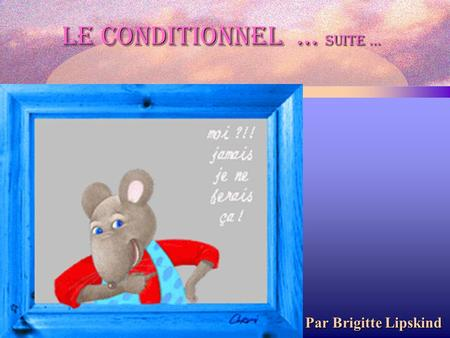 Le conditionnel … suite …