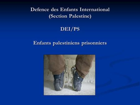 Defence des Enfants International (Section Palestine) DEI/PS Enfants palestiniens prisonniers Defence des Enfants International (Section Palestine) DEI/PS.