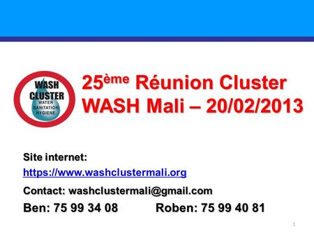 1 25 ème Réunion Cluster WASH Mali – 20/02/2013 Site internet: https://www.washclustermali.org Contact: Ben: 75 99 34 08 Roben: