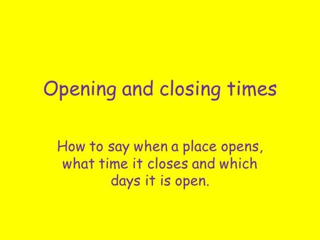 Opening and closing times How to say when a place opens, what time it closes and which days it is open.