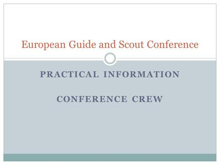 PRACTICAL INFORMATION CONFERENCE CREW European Guide and Scout Conference.