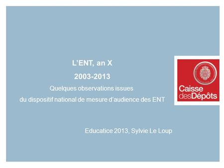 1 LENT, an X 2003-2013 Quelques observations issues du dispositif national de mesure daudience des ENT Educatice 2013, Sylvie Le Loup.