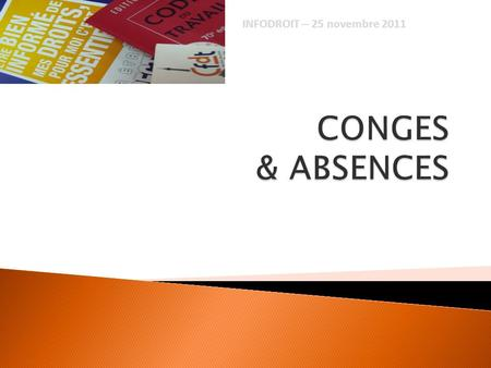 INFODROIT – 25 novembre 2011 CONGES & ABSENCES.