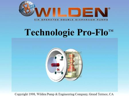 Technologie Pro-Flo™ Copyright 1998, Wilden Pump & Engineering Company, Grand Terrace, CA.