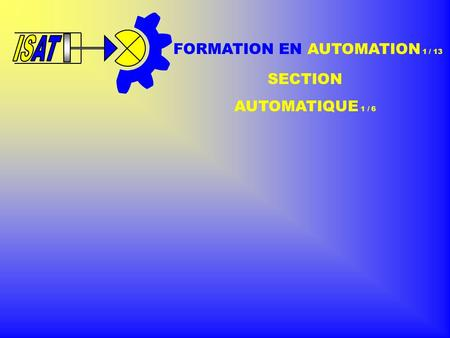 ISAT IS FORMATION EN AUTOMATION 1 / 13 SECTION AUTOMATIQUE 1 / 6.