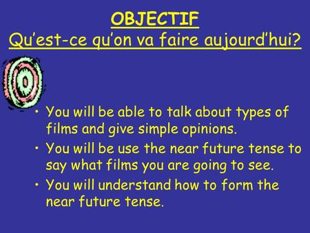 OBJECTIF Quest-ce quon va faire aujourdhui? You will be able to talk about types of films and give simple opinions. You will be use the near future tense.