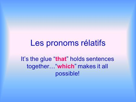 Les pronoms rélatifs Its the glue that holds sentences together…which makes it all possible!