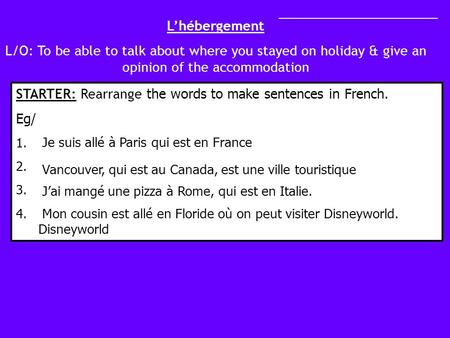 Lhébergement L/O: To be able to talk about where you stayed on holiday & give an opinion of the accommodation STARTER: Rearrange the words to make sentences.