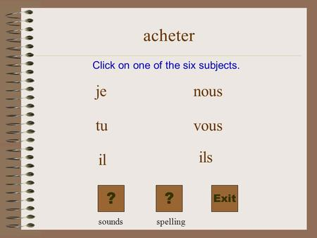 acheter Exit Click on one of the six subjects. je tu il nous vous ils ?? soundsspelling.