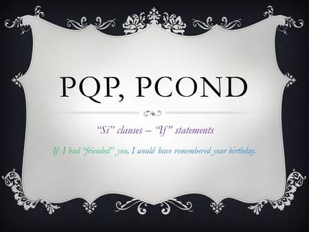 PQP, PCOND Si clauses – If statements If I had friended you, I would have remembered your birthday.