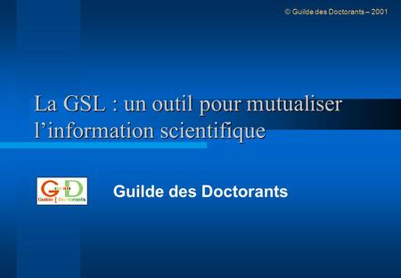 La GSL : un outil pour mutualiser linformation scientifique Guilde des Doctorants © Guilde des Doctorants – 2001.