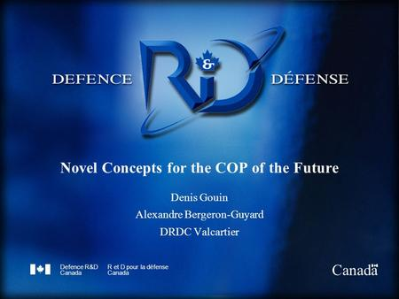 Defence R&D Canada R et D pour la défense Canada Novel Concepts for the COP of the Future Denis Gouin Alexandre Bergeron-Guyard DRDC Valcartier.