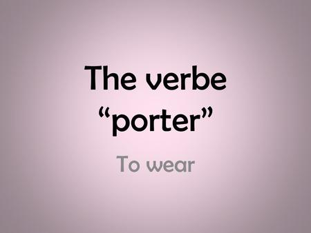 "The verbe ""porter"" To wear."