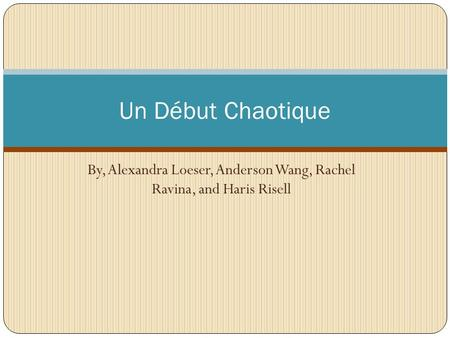 By, Alexandra Loeser, Anderson Wang, Rachel Ravina, and Haris Risell Un Début Chaotique.