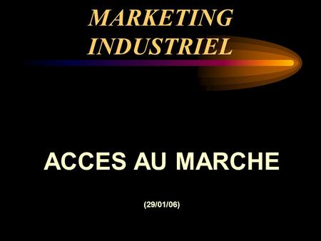 MARKETING INDUSTRIEL ACCES AU MARCHE (29/01/06).