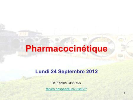 Pharmacocinétique Lundi 24 Septembre 2012 Dr. Fabien DESPAS
