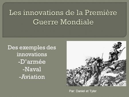Des exemples des innovations -Darmée -Naval -Aviation Par: Daniel et Tyler.