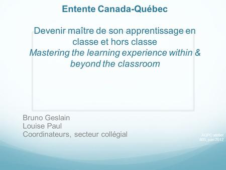Entente Canada-Québec Devenir maître de son apprentissage en classe et hors classe Mastering the learning experience within & beyond the classroom Bruno.