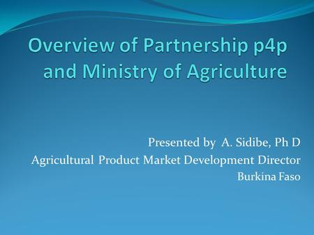 Presented by A. Sidibe, Ph D Agricultural Product Market Development Director Burkina Faso.