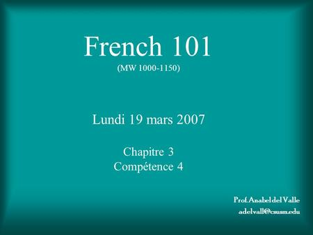 French 101 (MW 1000-1150) Lundi 19 mars 2007 Chapitre 3 Compétence 4 Prof. Anabel del Valle