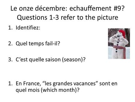 Le onze décembre: echauffement #9? Questions 1-3 refer to the picture 1.Identifiez: 2.Quel temps fail-il? 3.Cest quelle saison (season)? 1.En France, les.