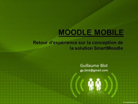 Guillaume Blot gp.blot@gmail.com MOODLE MOBILE Retour d'expérience sur la conception de la solution SmartMoodle Guillaume Blot gp.blot@gmail.com.