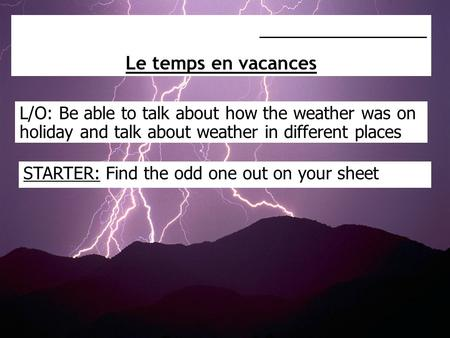 L/O: Be able to talk about how the weather was on holiday and talk about weather in different places _________________ Le temps en vacances STARTER: Find.