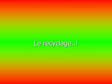 Le recyclage..!.
