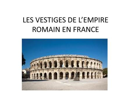 LES VESTIGES DE L'EMPIRE ROMAIN EN FRANCE