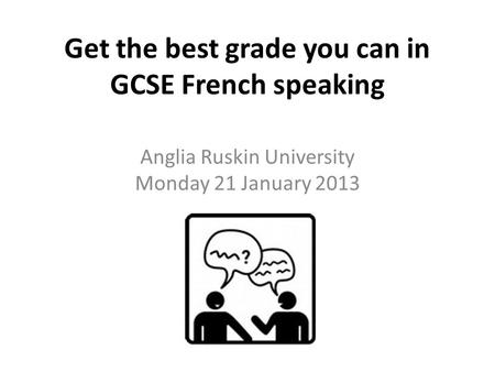 Get the best grade you can in GCSE French speaking Anglia Ruskin University Monday 21 January 2013.