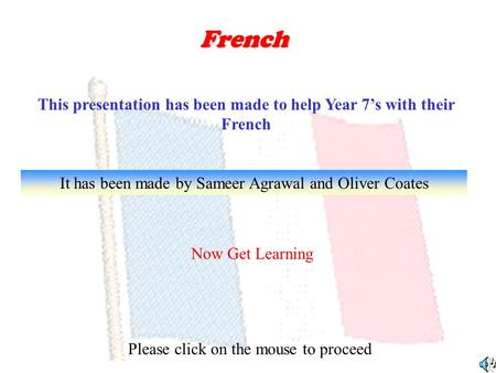 French This presentation has been made to help Year 7s with their French It has been made by Sameer Agrawal and Oliver Coates Now Get Learning Please.