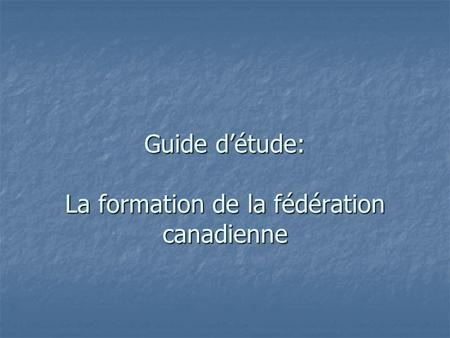 Guide détude: La formation de la fédération canadienne.