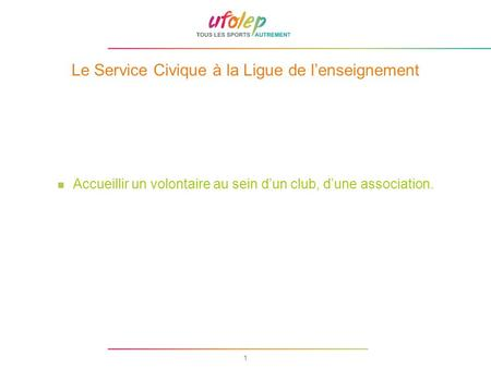 1 Le Service Civique à la Ligue de lenseignement Accueillir un volontaire au sein dun club, dune association.