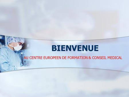 BIENVENUE AU CENTRE EUROPEEN DE FORMATION & CONSEIL MEDICAL.