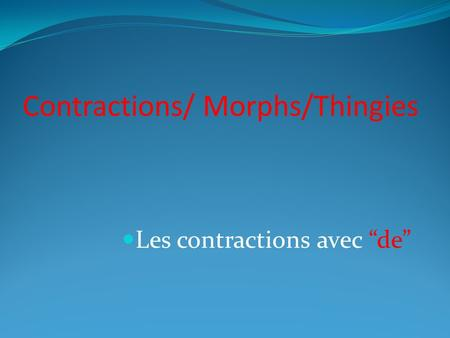 Contractions/ Morphs/Thingies Les contractions avec de.