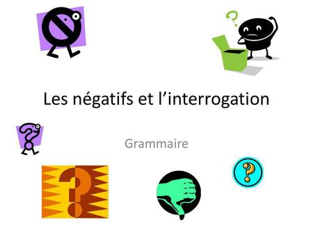 Les négatifs et linterrogation Grammaire A. Lélision/La liaison When a verb begins with a vowel or a silent h, je is shortened to j. This is known as.