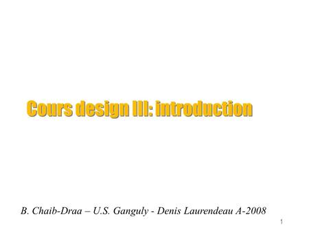 1 Cours design III: introduction B. Chaib-Draa – U.S. Ganguly - Denis Laurendeau A-2008.
