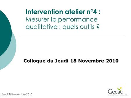 Intervention atelier n°4 : Intervention atelier n°4 : Mesurer la performance qualitative : quels outils ? Colloque du Jeudi 18 Novembre 2010 Jeudi 18 Novembre.