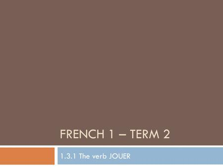 French 1 – Term 2 1.3.1 The verb JOUER.