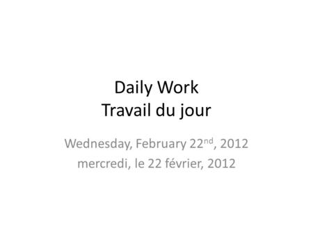 Daily Work Travail du jour Wednesday, February 22 nd, 2012 mercredi, le 22 février, 2012.