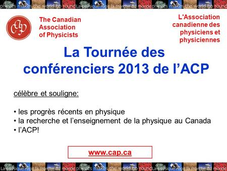 The Canadian Association of Physicists L'Association canadienne des physiciens et physiciennes La Tournée des conférenciers 2013 de lACP célèbre et souligne: