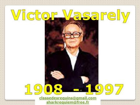 Victor Vasarely 1908 - 1997 classedesrequins@gmail.com 1908 - 1997 classedesrequins@gmail.com sharkrequiem@free.fr.